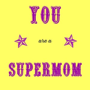 you are a supermom